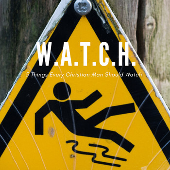 W.A.T.C.H. - 5 Things Every Christian Man Should Watch