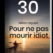 30 Idées reçues pour ne pas Mourir Idiot